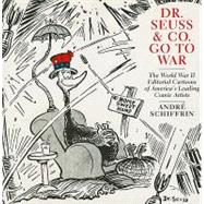 Dr. Seuss and Co. Go to War : The World War II Editorial Cartoons of America's Leading Comic Artists,9781595584700