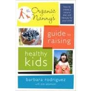 Organic Nanny's Guide to Raising Healthy Kids : How to Creat..., 9780738214894