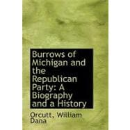 Burrows of Michigan and the Republican Party : A Biography and a History by Dana, Orcutt William