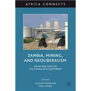 Zambia, Mining, and Neoliberalism : Boom and Bust on the Glo..., 9780230104983  