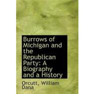 Burrows of Michigan and the Republican Party : A Biography and a History by Orcutt, William Dana