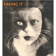 Faking It : Manipulated Photography Before Photoshop, 9780300185010