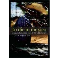 To Die in Mexico : Dispatches from Inside the Drug War, 9780872865174  