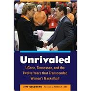 Unrivaled: Uconn, Tennessee, and the Twelve Years That Transcended Women's Basketball