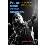I'll Be Here in the Morning : The Songwriting Legacy of Town..., 9781603445269