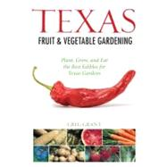 Texas Fruit and Vegetable Gardening : Plant, Grow, and Eat t..., 9781591865315