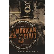 American Spirit an Exploration of the Craft Distilling Revolution by Rodewald, James