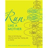 Run Like a Mother : How to Get Moving--and Not Lose Your Fam..., 9780740785351  