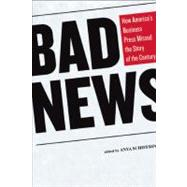Bad News : How America's Business Press Missed the Story of ..., 9781595585493  