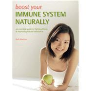 Boost Your Immune System Naturally; An Essential Guide to Fighting Illness & Improving Natural Resistance,9781847325549