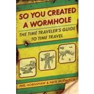 So You Created a Wormhole : The Time Traveler's Guide to Tim..., 9780425245583