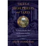 Tales of High Priests and Taxes: The Books of the Maccabees and the Judean Rebellion Against Antiochos IV,9780520275584