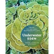 Underwater Eden : Saving the Last Coral Wilderness on Earth, 9780226775609
