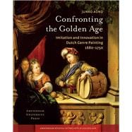 Confronting the Golden Age: Imitation and Innovation in Dutch Genre Painting 1680-1750,9789089645685