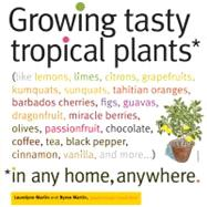 Growing Tasty Tropical Plants in Any Home, Anywhere : (Like ..., 9781603425773  