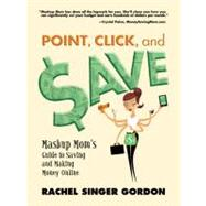 Point, Click and Save : Mashup Mom's Guide to Saving and Makiing Money Online,9780910965866
