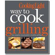 Cooking Light Way to Cook Grilling : The Complete Visual Guide to Healthy Grilling,9780848735944