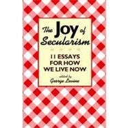 The Joy of Secularism: 11 Essays for How We Live Now, 9780691156026