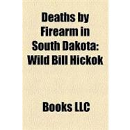 Deaths by Firearm in South Dakot : Wild Bill Hickok, Anna Ma..., 9781156176139  