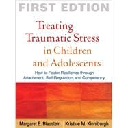 Treating Traumatic Stress in Children and Adolescents; How to Foster Resilience through Attachment, Self-Regulation, and Competency