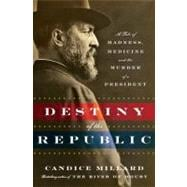 Destiny of the Republic : A Tale of Madness, Medicine and the Murder of a President,9780385526265