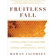 Fruitless Fall : The Collapse of the Honey Bee and the Comin..., 9781596916395  