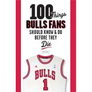 100 Things Bulls Fans Should Know and Do Before They Die, 9781600786501