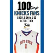 100 Things Knicks Fans Should Know and Do Before They Die, 9781600786518