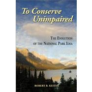 To Conserve Unimpaired : The Evolution of the National Park Idea,9781597266604