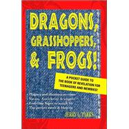 Dragons, Grasshoppers, and Frogs! : A Pocket Guide to the Book of Revelation for Teenagers and Newbies!,9780595366682