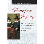 Bourgeois Dignity : Why Economics Can't Explain the Modern W..., 9780226556741