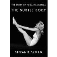 The Subtle Body; The Story of Yoga in America,9780374236762