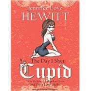 The Day I Shot Cupid: Hello, My Name Is Jennifer Love Hewitt..., 9781400146833  
