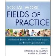 Social Work Fields of Practice : Historical Trends, Professional Issues, and Future Opportunities,9781118176924