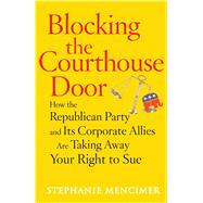 Blocking the Courthouse Door : How the Republican Party and it's Corporate Allies Are Taking Away Your Right... by Stephanie Mencimer