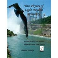 True Physics of Light, Beyond Relativity Vol. 1 : Revealing the Magic and Mysteries Behind the Creation of the Universe,9780692007075
