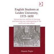 English Students at Leiden University, 1575-1650: 'Advancing your abilities in learning and bettering your understanding of the world and state affairs'