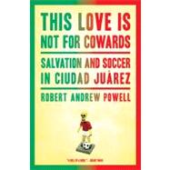This Love Is Not For Cowards: Salvation and Soccer in Ciudad..., 9781608197163