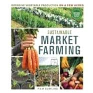 Sustainable Market Farming : Intensive Vegetable Production ..., 9780865717169