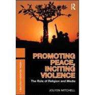 Promoting Peace, Inciting Violence : The Role of Religion and Media,9780415557474