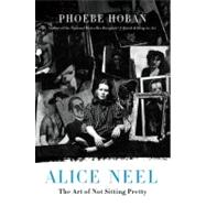 Alice Neel : The Art of Not Sitting Pretty, 9780312607487  