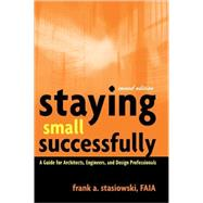 Staying Small Successfully: A Guide for Architects, Engineers, and Design Professionals (Hardcover)