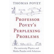 Professor Povey's Perplexing Problems Pre-university Physics and Maths Puzzles with Solutions