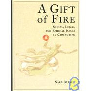 A Gift of Fire: Social, Legal, and Ethical Issues in Computing