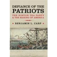 Defiance of the Patriots : The Boston Tea Party and the Making of America by Benjamin L. Carp