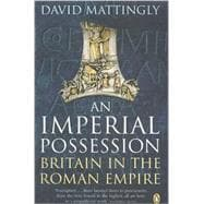 An Imperial Possession Britain in the Roman Empire, 54 Bc - Ad 409 by Mattingly, David