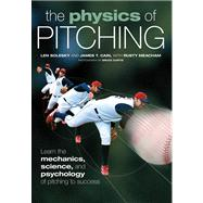 The Physics of Pitching: Learn the Mechanics, Science, and Psychology of Pitching to Success,9780760338506