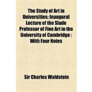 The Study of Art in Universities: Inaugural Lecture of the Slade Professor of Fine Art in the University of Cambridge With Four Notes