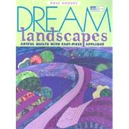 Dream Landscapes : Artful Quilts with Fast-Piece Applique, 9781564778598  