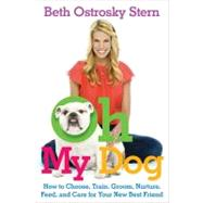 Oh My Dog : How to Choose, Train, Groom, Nurture, Feed, and ..., 9781439168660  